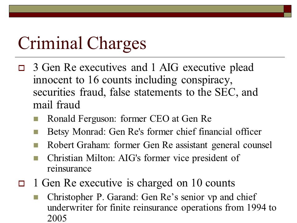 Criminal Charges  3 Gen Re executives and 1 AIG executive plead innocent to 16 counts including conspiracy, securities fraud, false statements to the SEC, and mail fraud Ronald Ferguson: former CEO at Gen Re Betsy Monrad: Gen Re s former chief financial officer Robert Graham: former Gen Re assistant general counsel Christian Milton: AIG s former vice president of reinsurance  1 Gen Re executive is charged on 10 counts Christopher P.