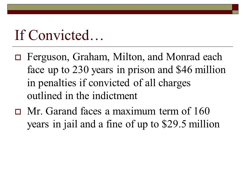 If Convicted…  Ferguson, Graham, Milton, and Monrad each face up to 230 years in prison and $46 million in penalties if convicted of all charges outlined in the indictment  Mr.