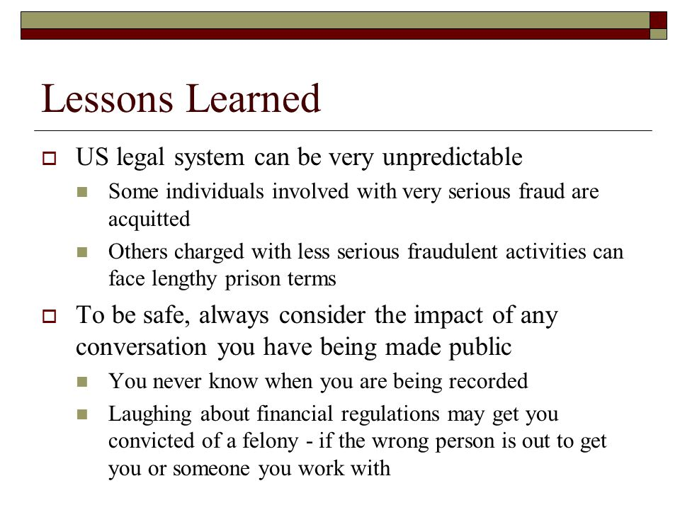 Lessons Learned  US legal system can be very unpredictable Some individuals involved with very serious fraud are acquitted Others charged with less s
