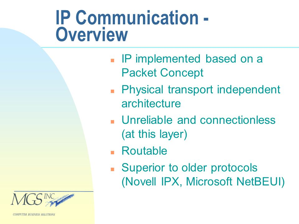 IP Communication - Overview n IP implemented based on a Packet Concept n Physical transport independent architecture n Unreliable and connectionless (at this layer) n Routable n Superior to older protocols (Novell IPX, Microsoft NetBEUI)