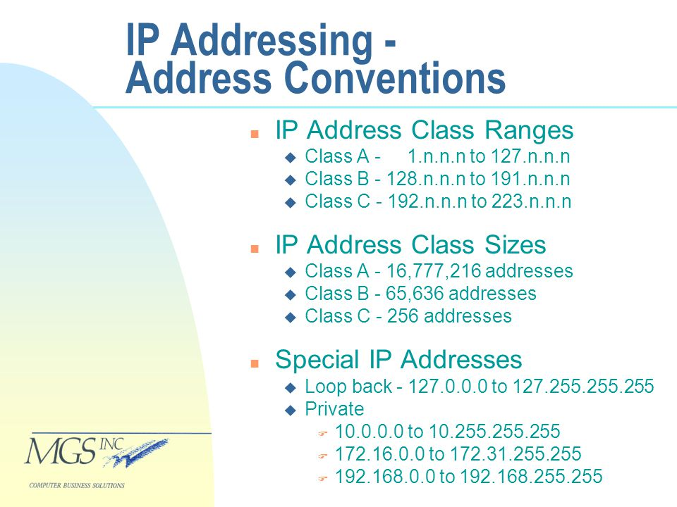 IP Addressing - Address Conventions n IP Address Class Ranges u Class A - 1.n.n.n to 127.n.n.n u Class B - 128.n.n.n to 191.n.n.n u Class C - 192.n.n.n to 223.n.n.n n IP Address Class Sizes u Class A - 16,777,216 addresses u Class B - 65,636 addresses u Class C - 256 addresses n Special IP Addresses u Loop back - 127.0.0.0 to 127.255.255.255 u Private F 10.0.0.0 to 10.255.255.255 F 172.16.0.0 to 172.31.255.255 F 192.168.0.0 to 192.168.255.255