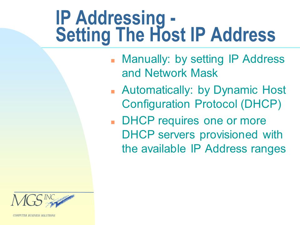 IP Addressing - Setting The Host IP Address n Manually: by setting IP Address and Network Mask n Automatically: by Dynamic Host Configuration Protocol (DHCP) n DHCP requires one or more DHCP servers provisioned with the available IP Address ranges