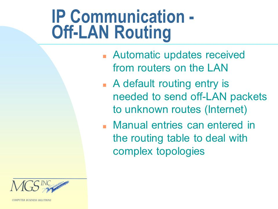 IP Communication - Off-LAN Routing n Automatic updates received from routers on the LAN n A default routing entry is needed to send off-LAN packets to unknown routes (Internet) n Manual entries can entered in the routing table to deal with complex topologies