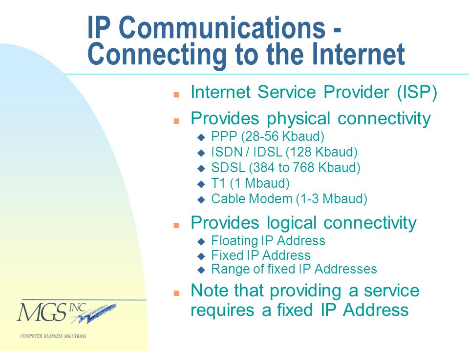 IP Communications - Connecting to the Internet n Internet Service Provider (ISP) n Provides physical connectivity u PPP (28-56 Kbaud) u ISDN / IDSL (128 Kbaud) u SDSL (384 to 768 Kbaud) u T1 (1 Mbaud) u Cable Modem (1-3 Mbaud) n Provides logical connectivity u Floating IP Address u Fixed IP Address u Range of fixed IP Addresses n Note that providing a service requires a fixed IP Address