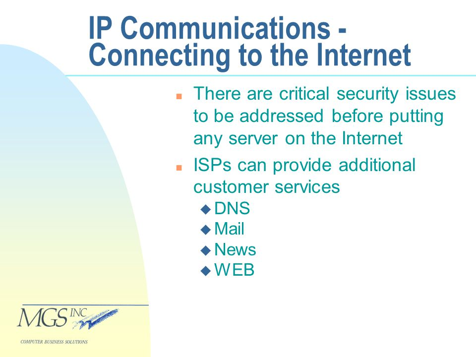 IP Communications - Connecting to the Internet n There are critical security issues to be addressed before putting any server on the Internet n ISPs can provide additional customer services u DNS u Mail u News u WEB