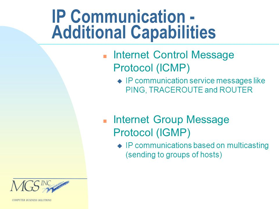 IP Communication - Additional Capabilities n Internet Control Message Protocol (ICMP) u IP communication service messages like PING, TRACEROUTE and ROUTER n Internet Group Message Protocol (IGMP) u IP communications based on multicasting (sending to groups of hosts)