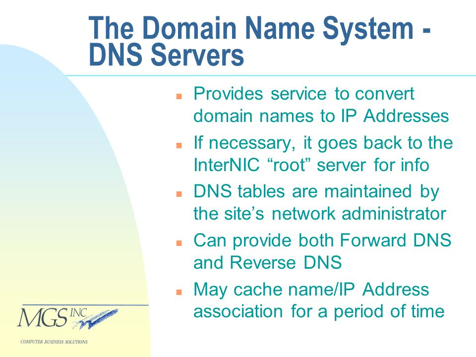 The Domain Name System - DNS Servers n Provides service to convert domain names to IP Addresses n If necessary, it goes back to the InterNIC root server for info n DNS tables are maintained by the site's network administrator n Can provide both Forward DNS and Reverse DNS n May cache name/IP Address association for a period of time