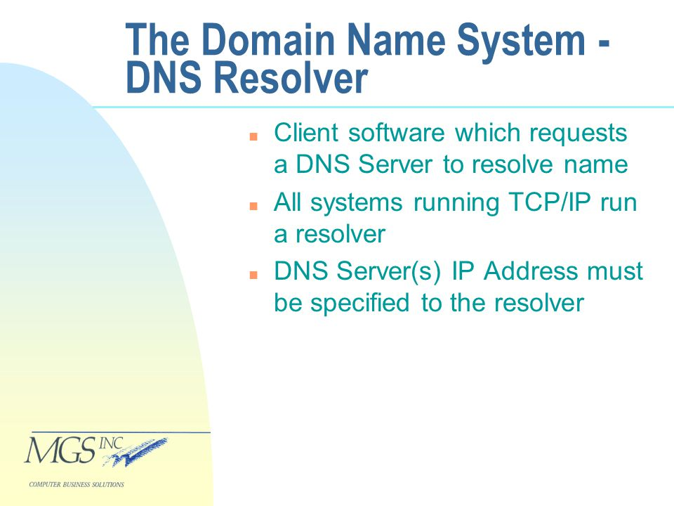 The Domain Name System - DNS Resolver n Client software which requests a DNS Server to resolve name n All systems running TCP/IP run a resolver n DNS Server(s) IP Address must be specified to the resolver