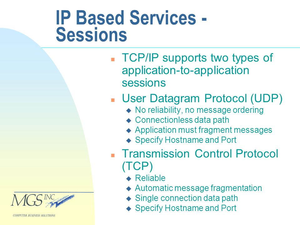 IP Based Services - Sessions n TCP/IP supports two types of application-to-application sessions n User Datagram Protocol (UDP) u No reliability, no message ordering u Connectionless data path u Application must fragment messages u Specify Hostname and Port n Transmission Control Protocol (TCP) u Reliable u Automatic message fragmentation u Single connection data path u Specify Hostname and Port