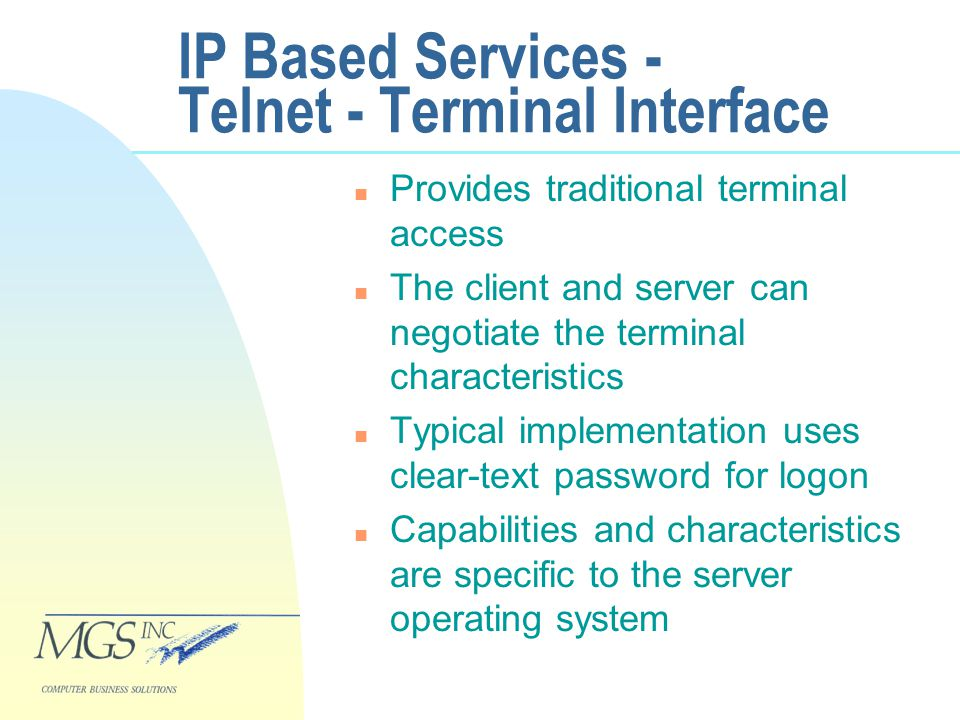 IP Based Services - Telnet - Terminal Interface n Provides traditional terminal access n The client and server can negotiate the terminal characteristics n Typical implementation uses clear-text password for logon n Capabilities and characteristics are specific to the server operating system