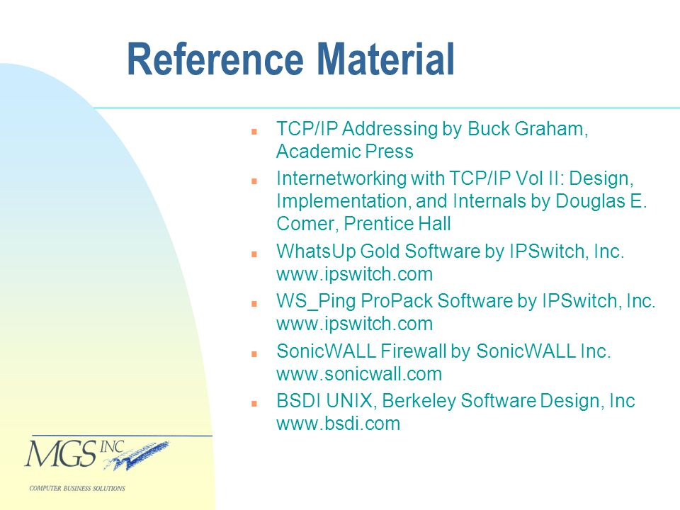 Reference Material n TCP/IP Addressing by Buck Graham, Academic Press n Internetworking with TCP/IP Vol II: Design, Implementation, and Internals by Douglas E.