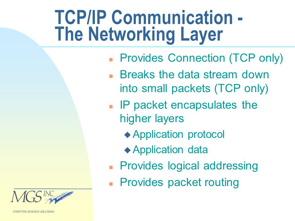 TCP/IP Communication - The Networking Layer n Provides Connection (TCP only) n Breaks the data stream down into small packets (TCP only) n IP packet encapsulates the higher layers u Application protocol u Application data n Provides logical addressing n Provides packet routing