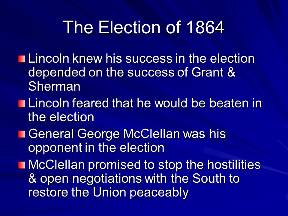 The Election of 1864 Lincoln knew his success in the election depended on the success of Grant & Sherman Lincoln feared that he would be beaten in the election General George McClellan was his opponent in the election McClellan promised to stop the hostilities & open negotiations with the South to restore the Union peaceably
