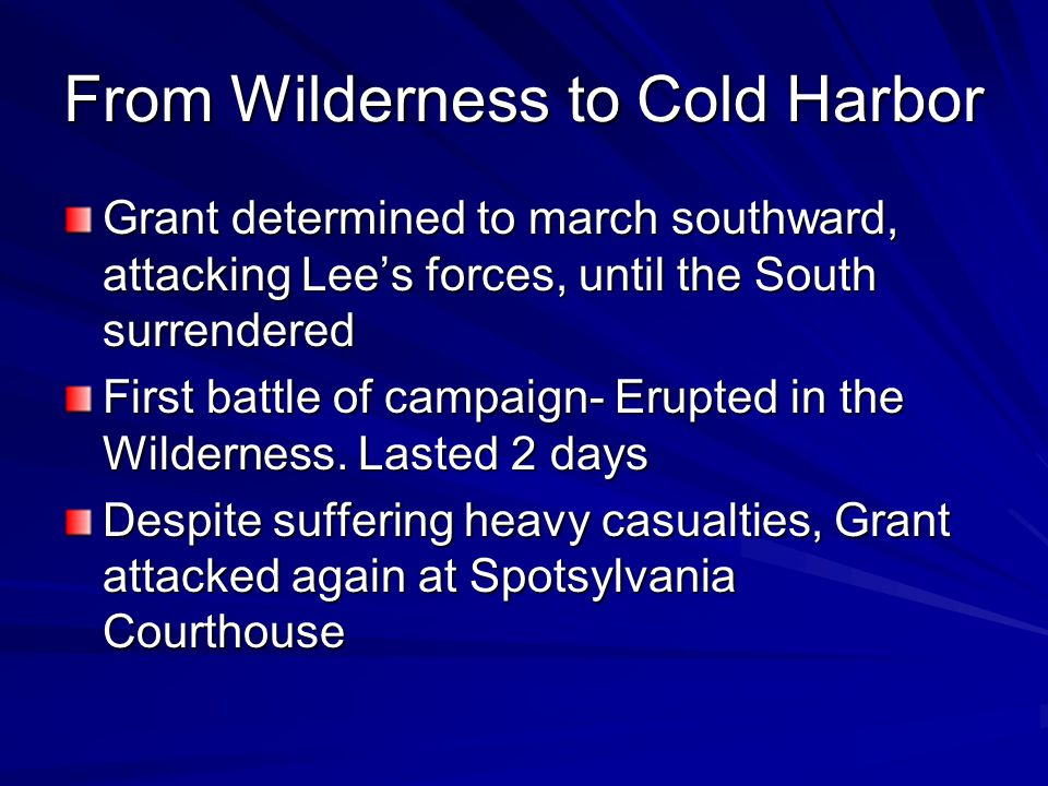 From Wilderness to Cold Harbor Grant determined to march southward, attacking Lee's forces, until the South surrendered First battle of campaign- Erupted in the Wilderness.
