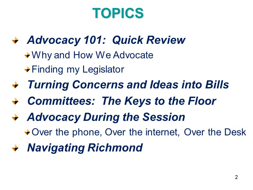 TOPICS Advocacy 101: Quick Review Why and How We Advocate Finding my Legislator Turning Concerns and Ideas into Bills Committees: The Keys to the Floor Advocacy During the Session Over the phone, Over the internet, Over the Desk Navigating Richmond 2