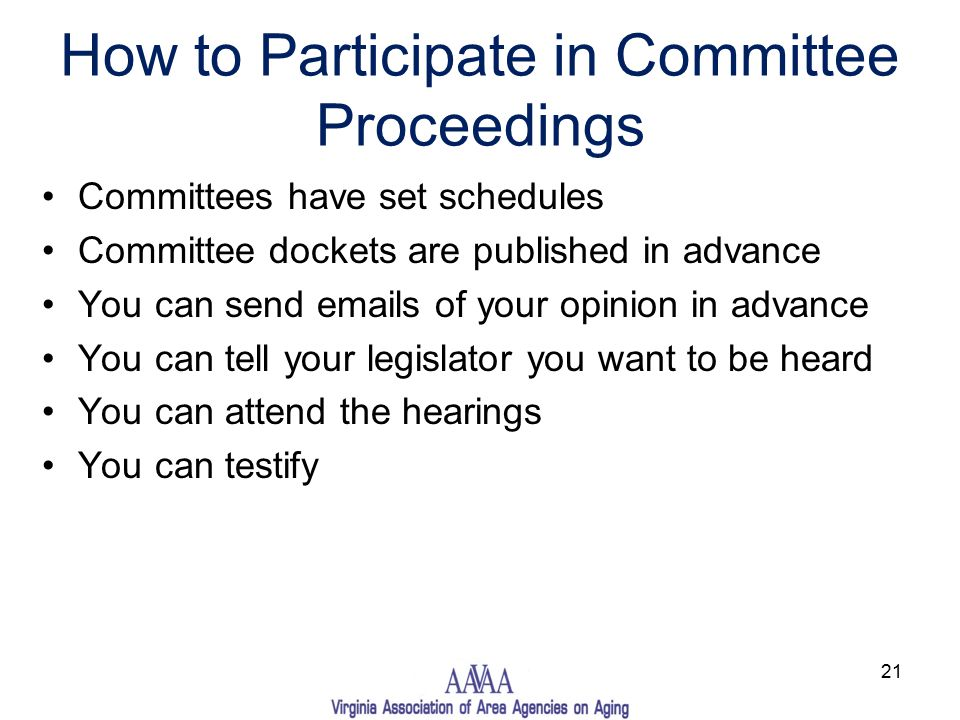 How to Participate in Committee Proceedings Committees have set schedules Committee dockets are published in advance You can send emails of your opinion in advance You can tell your legislator you want to be heard You can attend the hearings You can testify 21