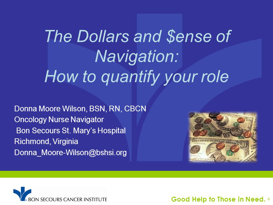 Good Help to Those in Need. ® The Dollars and $ense of Navigation: How to quantify your role Donna Moore Wilson, BSN, RN, CBCN Oncology Nurse Navigato