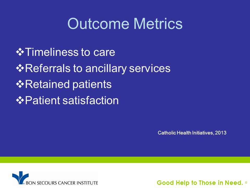 Good Help to Those in Need. ® Outcome Metrics  Timeliness to care  Referrals to ancillary services  Retained patients  Patient satisfaction Cathol