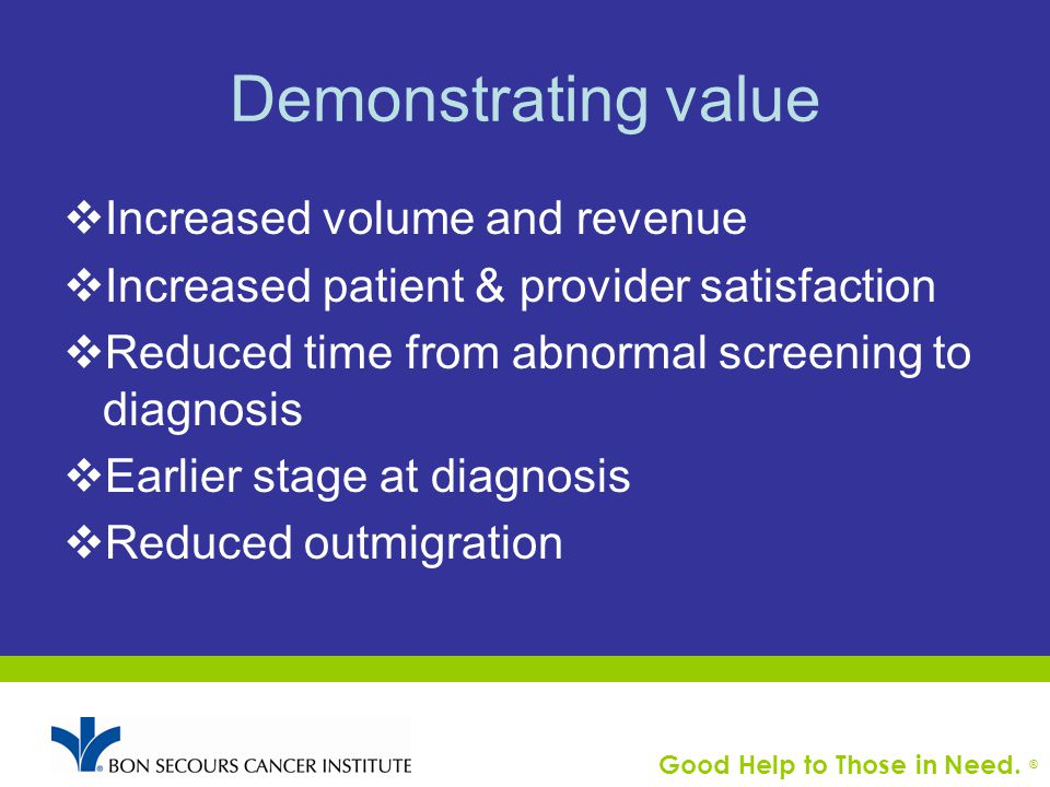 Good Help to Those in Need. ® Demonstrating value  Increased volume and revenue  Increased patient & provider satisfaction  Reduced time from abnor