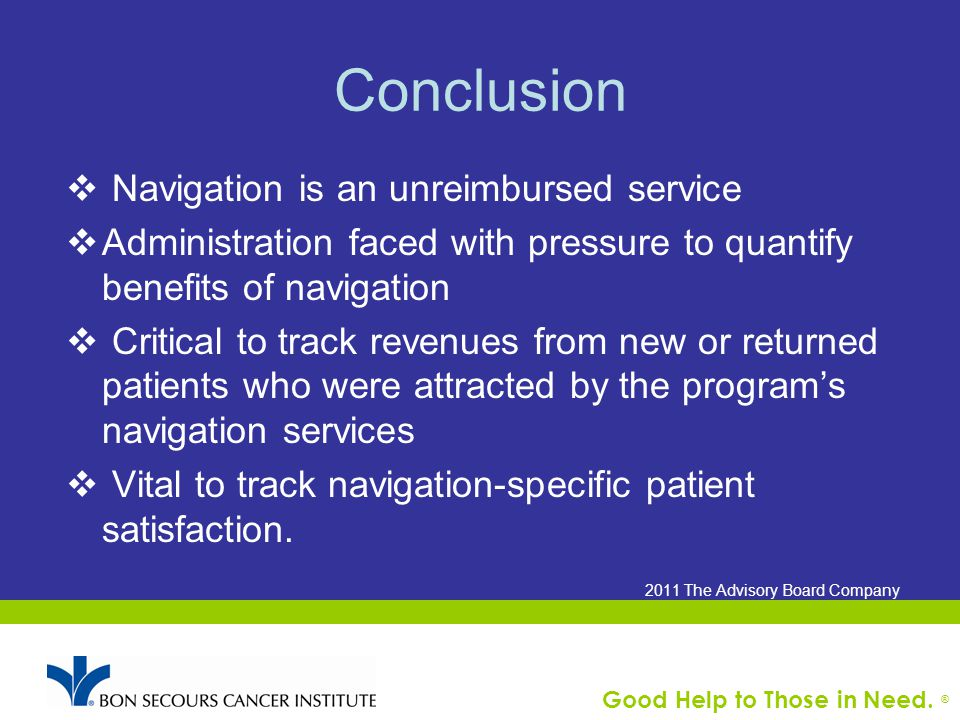 Good Help to Those in Need. ® Conclusion  Navigation is an unreimbursed service  Administration faced with pressure to quantify benefits of navigati