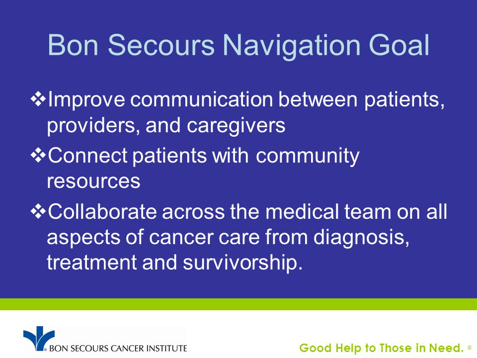 Good Help to Those in Need. ® Bon Secours Navigation Goal  Improve communication between patients, providers, and caregivers  Connect patients with