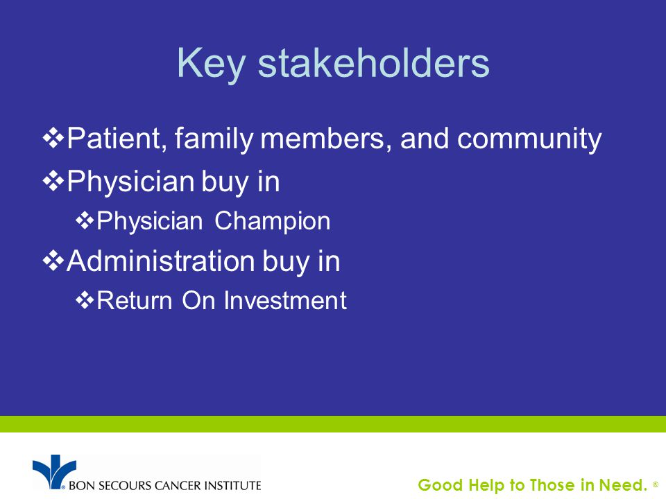 Good Help to Those in Need. ® Key stakeholders  Patient, family members, and community  Physician buy in  Physician Champion  Administration buy i