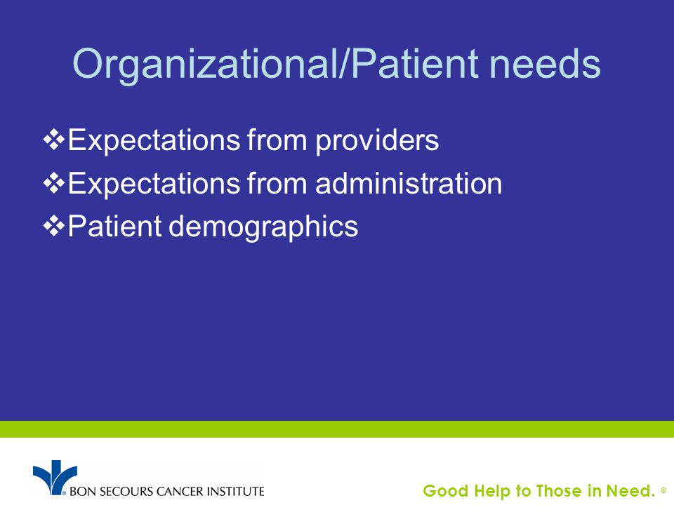 Good Help to Those in Need. ® Organizational/Patient needs  Expectations from providers  Expectations from administration  Patient demographics