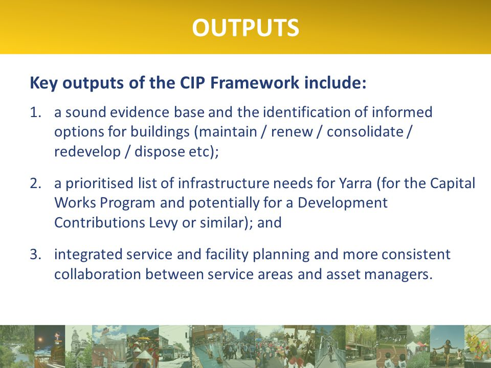 Key outputs of the CIP Framework include: 1.a sound evidence base and the identification of informed options for buildings (maintain / renew / consolidate / redevelop / dispose etc); 2.a prioritised list of infrastructure needs for Yarra (for the Capital Works Program and potentially for a Development Contributions Levy or similar); and 3.integrated service and facility planning and more consistent collaboration between service areas and asset managers.