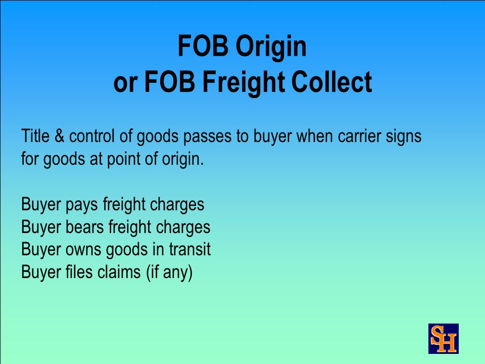 Logistics Terms Continued FOB buyer's plant (destination) FOB seller's plant (origin) FOB seller's plant, freight allowed to buyer's plant (freight prepaid)