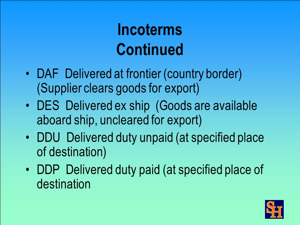 Incoterms Continued CAF Cost and freight (to port of destination— supplier clears goods for export) CIF Cost, insurance, & freight (Same as CFR, excep