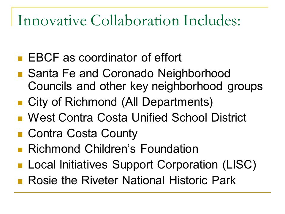 Innovative Collaboration Includes: EBCF as coordinator of effort Santa Fe and Coronado Neighborhood Councils and other key neighborhood groups City of Richmond (All Departments) West Contra Costa Unified School District Contra Costa County Richmond Children's Foundation Local Initiatives Support Corporation (LISC) Rosie the Riveter National Historic Park