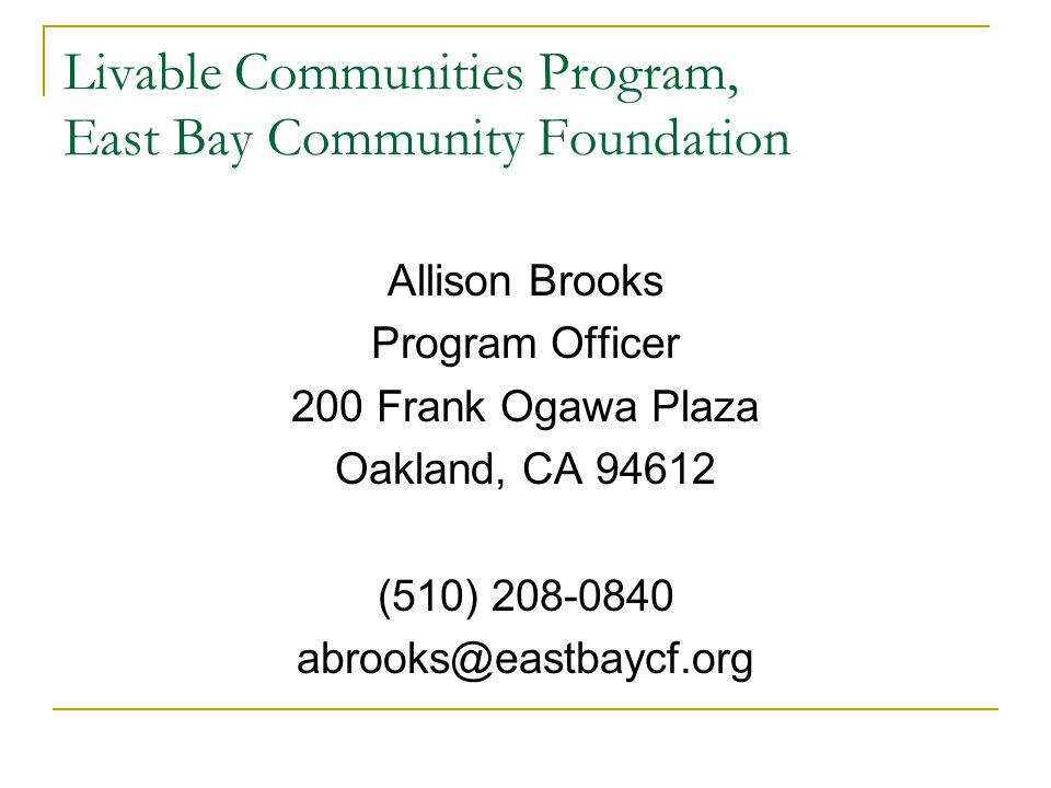 Livable Communities Program, East Bay Community Foundation Allison Brooks Program Officer 200 Frank Ogawa Plaza Oakland, CA 94612 (510) 208-0840 abrooks@eastbaycf.org