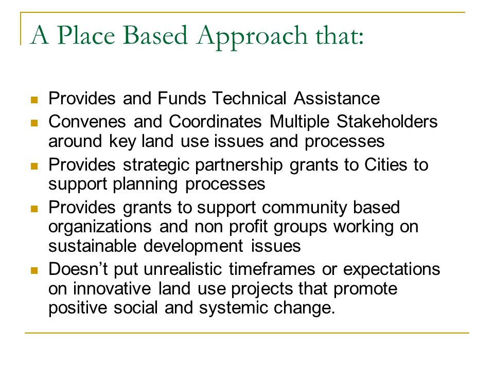 A Place Based Approach that: Provides and Funds Technical Assistance Convenes and Coordinates Multiple Stakeholders around key land use issues and pro