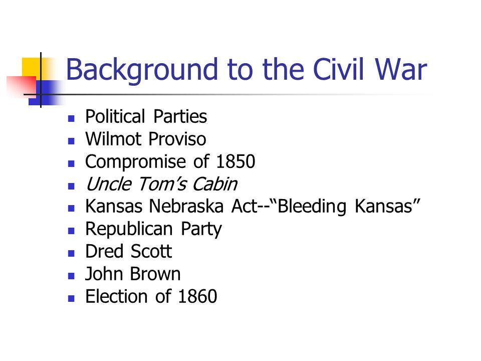 Background to the Civil War Political Parties Wilmot Proviso Compromise of 1850 Uncle Tom's Cabin Kansas Nebraska Act-- Bleeding Kansas Republican Party Dred Scott John Brown Election of 1860
