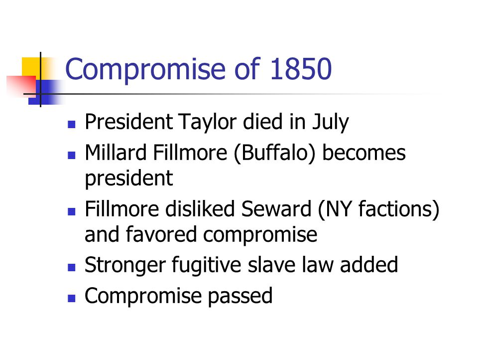 Compromise of 1850 President Taylor died in July Millard Fillmore (Buffalo) becomes president Fillmore disliked Seward (NY factions) and favored compromise Stronger fugitive slave law added Compromise passed