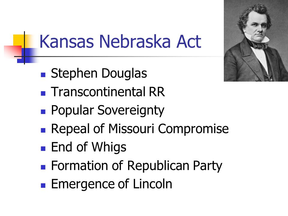 Kansas Nebraska Act Stephen Douglas Transcontinental RR Popular Sovereignty Repeal of Missouri Compromise End of Whigs Formation of Republican Party Emergence of Lincoln