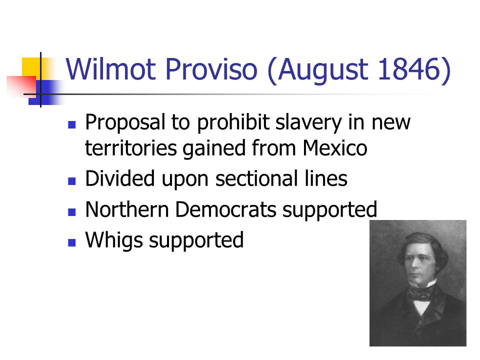 Wilmot Proviso (August 1846) Proposal to prohibit slavery in new territories gained from Mexico Divided upon sectional lines Northern Democrats supported Whigs supported
