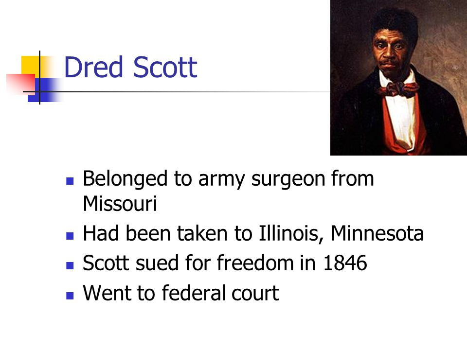 Dred Scott Belonged to army surgeon from Missouri Had been taken to Illinois, Minnesota Scott sued for freedom in 1846 Went to federal court