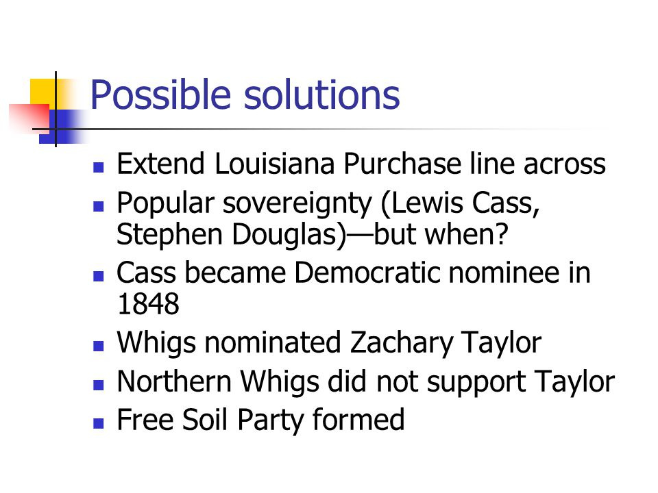 Possible solutions Extend Louisiana Purchase line across Popular sovereignty (Lewis Cass, Stephen Douglas)—but when.