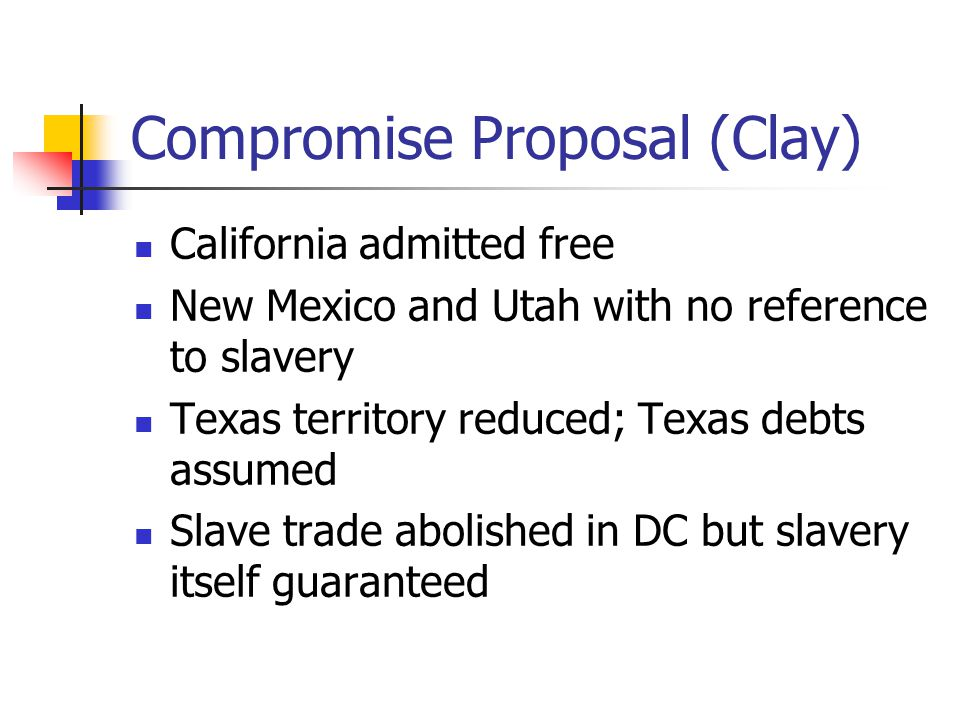 Compromise Proposal (Clay) California admitted free New Mexico and Utah with no reference to slavery Texas territory reduced; Texas debts assumed Slave trade abolished in DC but slavery itself guaranteed