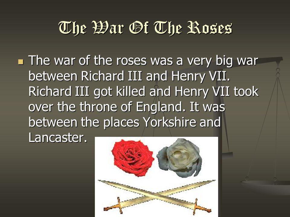 The War Of The Roses The war of the roses was a very big war between Richard III and Henry VII.