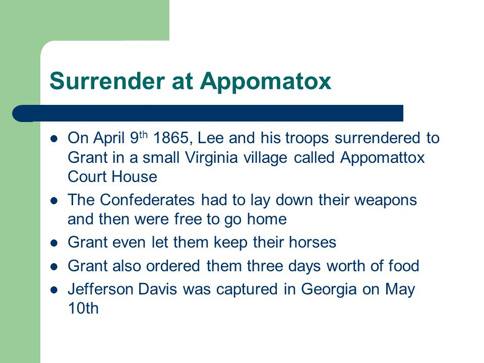 Surrender at Appomatox On April 9 th 1865, Lee and his troops surrendered to Grant in a small Virginia village called Appomattox Court House The Confederates had to lay down their weapons and then were free to go home Grant even let them keep their horses Grant also ordered them three days worth of food Jefferson Davis was captured in Georgia on May 10th
