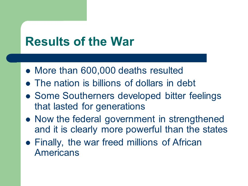 Results of the War More than 600,000 deaths resulted The nation is billions of dollars in debt Some Southerners developed bitter feelings that lasted
