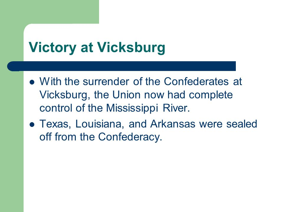 Victory at Vicksburg With the surrender of the Confederates at Vicksburg, the Union now had complete control of the Mississippi River.