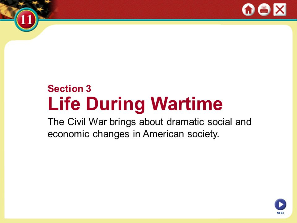 NEXT Section 3 Life During Wartime The Civil War brings about dramatic social and economic changes in American society.