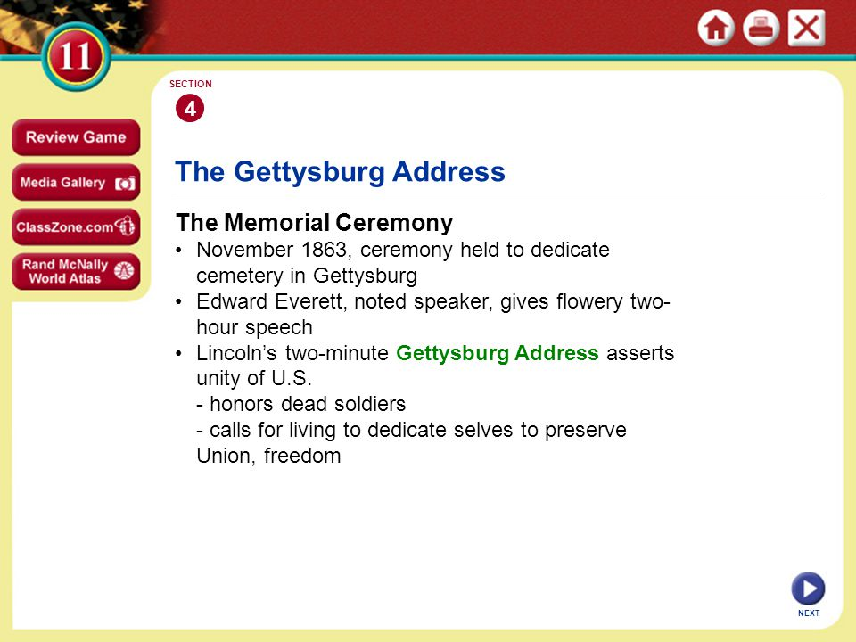 NEXT 4 SECTION The Memorial Ceremony November 1863, ceremony held to dedicate cemetery in Gettysburg Edward Everett, noted speaker, gives flowery two- hour speech Lincoln's two-minute Gettysburg Address asserts unity of U.S.