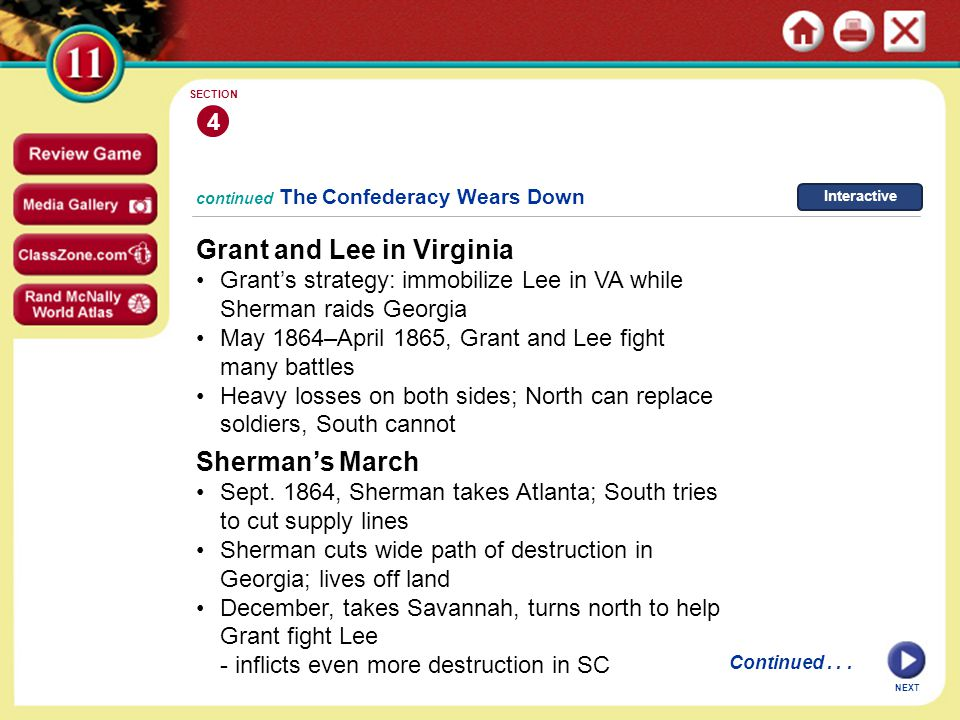 NEXT 4 SECTION continued The Confederacy Wears Down Grant and Lee in Virginia Grant's strategy: immobilize Lee in VA while Sherman raids Georgia May 1864–April 1865, Grant and Lee fight many battles Heavy losses on both sides; North can replace soldiers, South cannot Continued...