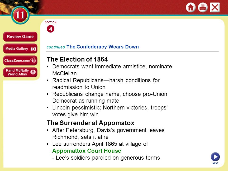 NEXT 4 SECTION continued The Confederacy Wears Down The Election of 1864 Democrats want immediate armistice, nominate McClellan Radical Republicans—harsh conditions for readmission to Union Republicans change name, choose pro-Union Democrat as running mate Lincoln pessimistic; Northern victories, troops' votes give him win The Surrender at Appomatox After Petersburg, Davis's government leaves Richmond, sets it afire Lee surrenders April 1865 at village of Appomattox Court House - Lee's soldiers paroled on generous terms