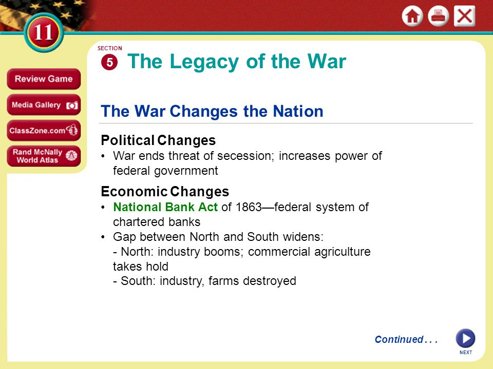 The War Changes the Nation Political Changes War ends threat of secession; increases power of federal government The Legacy of the War 5 SECTION NEXT Economic Changes National Bank Act of 1863—federal system of chartered banks Gap between North and South widens: - North: industry booms; commercial agriculture takes hold - South: industry, farms destroyed Continued...