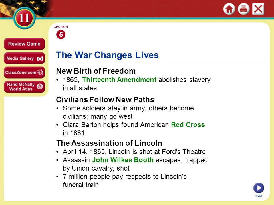New Birth of Freedom 1865, Thirteenth Amendment abolishes slavery in all states 5 SECTION NEXT The War Changes Lives Civilians Follow New Paths Some soldiers stay in army; others become civilians; many go west Clara Barton helps found American Red Cross in 1881 The Assassination of Lincoln April 14, 1865, Lincoln is shot at Ford's Theatre Assassin John Wilkes Booth escapes, trapped by Union cavalry, shot 7 million people pay respects to Lincoln's funeral train